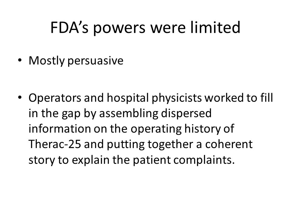 FDA's powers were limited Mostly persuasive Operators and hospital physicists worked to fill in the gap by assembling dispersed information on the operating history of Therac-25 and putting together a coherent story to explain the patient complaints.