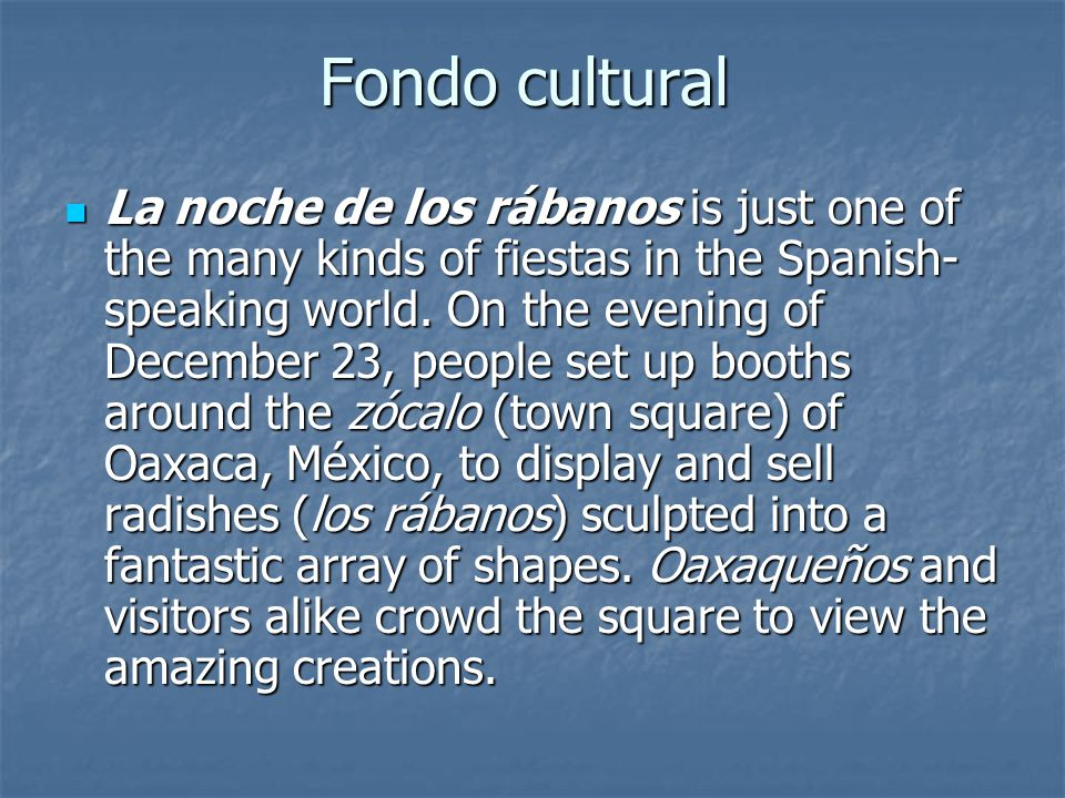 Fondo cultural La noche de los rábanos is just one of the many kinds of fiestas in the Spanish- speaking world.