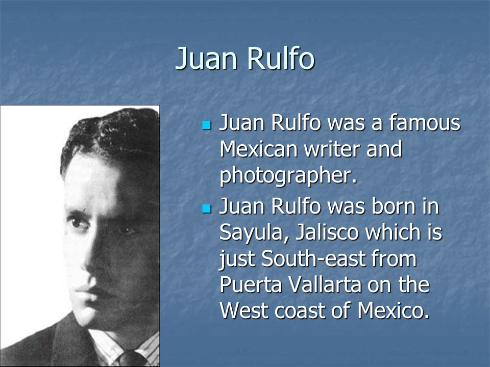 Juan Rulfo Juan Rulfo was a famous Mexican writer and photographer.