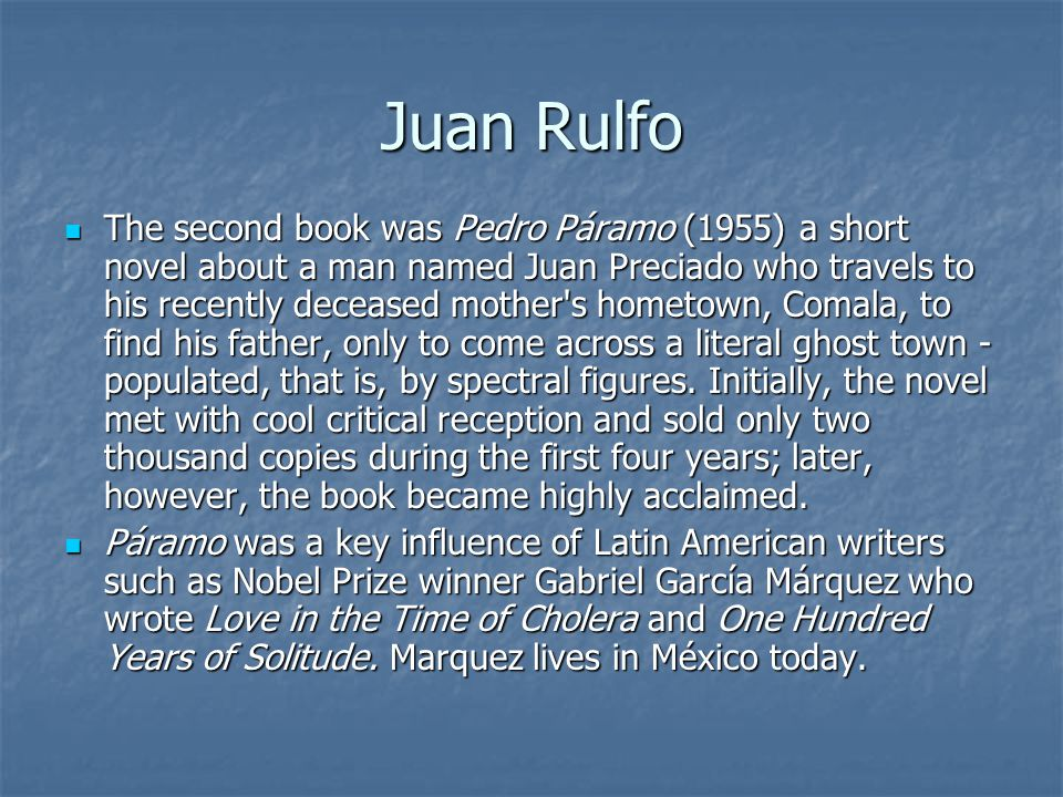 Juan Rulfo The second book was Pedro Páramo (1955) a short novel about a man named Juan Preciado who travels to his recently deceased mother s hometown, Comala, to find his father, only to come across a literal ghost town - populated, that is, by spectral figures.