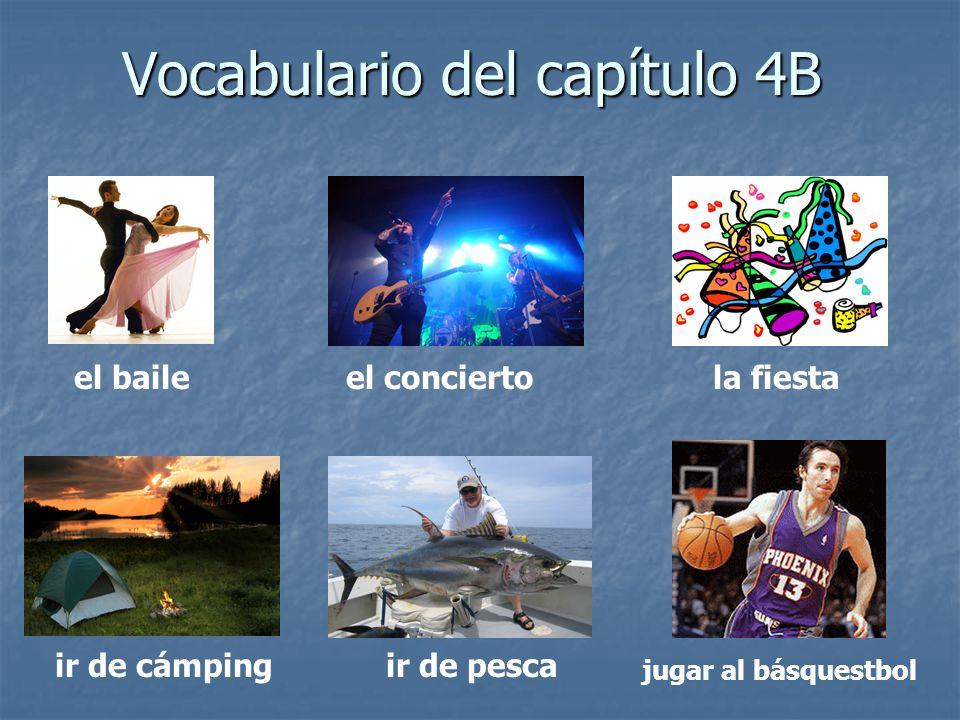 Vocabulario del capítulo 4B el baileel conciertola fiesta ir de cámpingir de pesca jugar al básquestbol