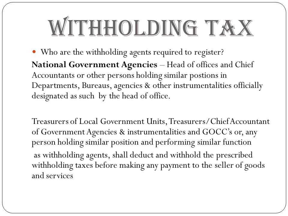 WITHHOLDING TAX Who are the withholding agents required to register? National Government Agencies – Head of offices and Chief Accountants or other per