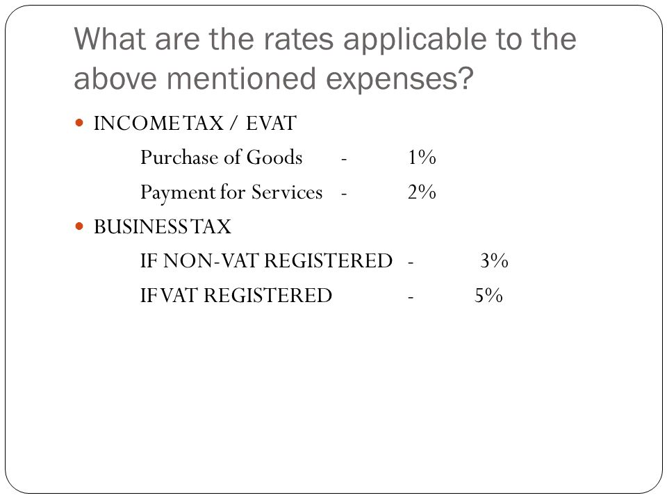 What are the rates applicable to the above mentioned expenses? INCOME TAX / EVAT Purchase of Goods-1% Payment for Services-2% BUSINESS TAX IF NON-VAT