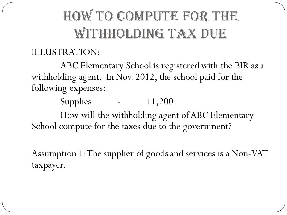 HOW TO COMPUTE FOR THE WITHHOLDING TAX DUE ILLUSTRATION: ABC Elementary School is registered with the BIR as a withholding agent.