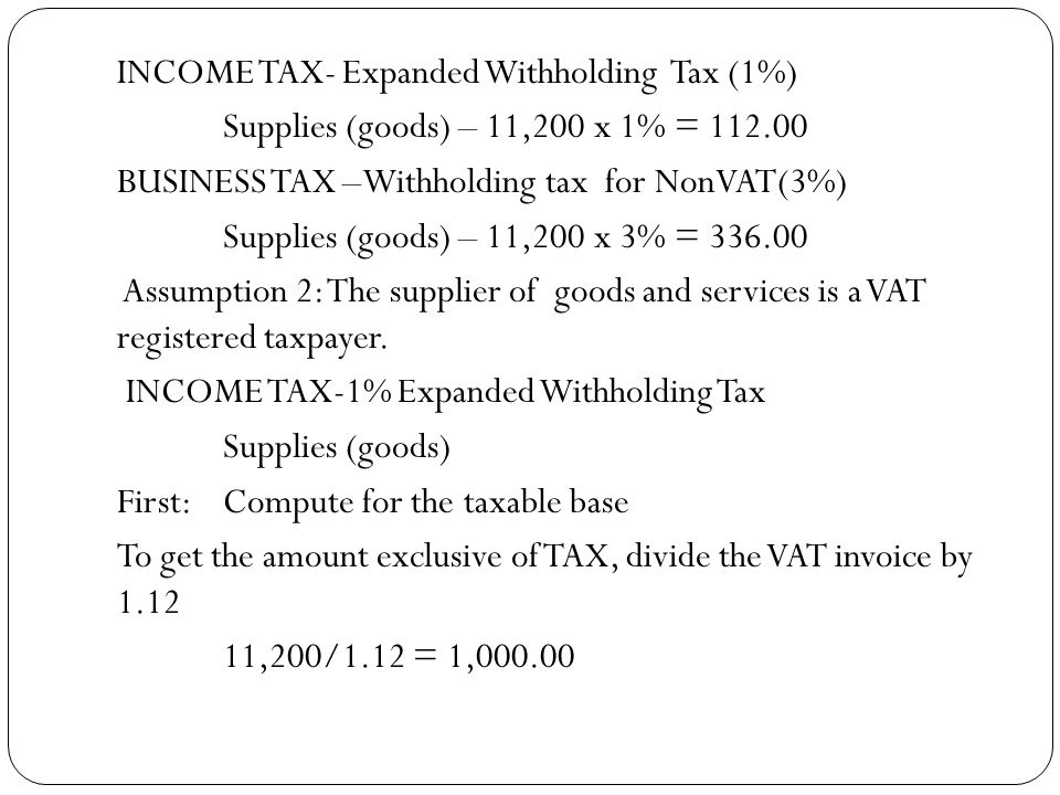 INCOME TAX- Expanded Withholding Tax (1%) Supplies (goods) – 11,200 x 1% = 112.00 BUSINESS TAX –Withholding tax for NonVAT(3%) Supplies (goods) – 11,2