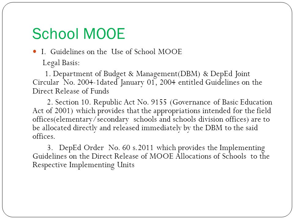 School MOOE I. Guidelines on the Use of School MOOE Legal Basis: 1. Department of Budget & Management(DBM) & DepEd Joint Circular No. 2004-1dated Janu