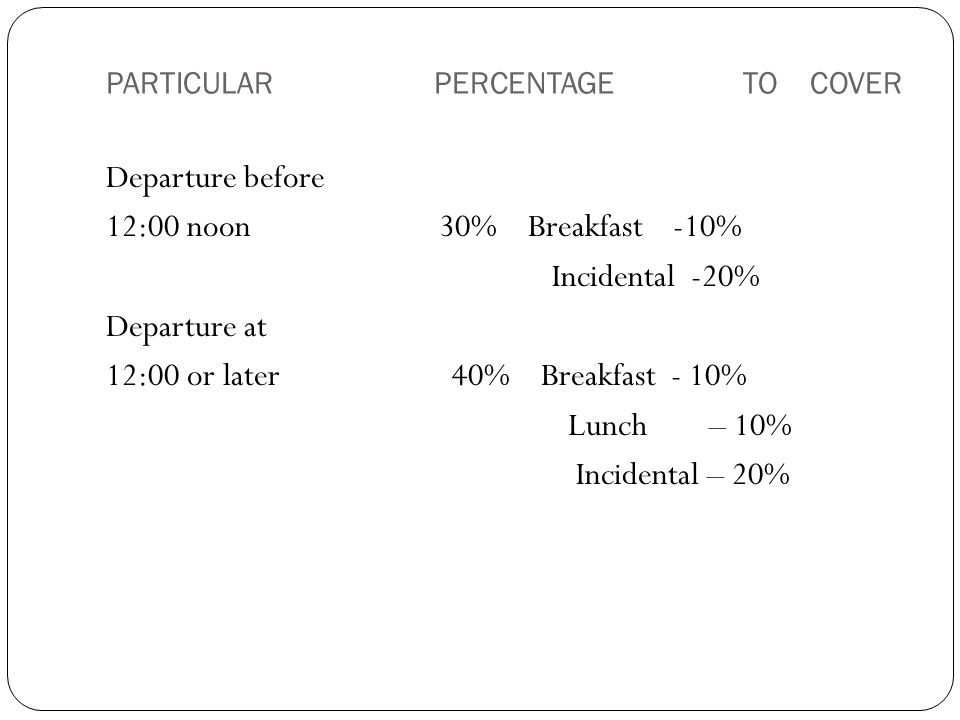 PARTICULAR PERCENTAGE TO COVER Departure before 12:00 noon 30% Breakfast -10% Incidental -20% Departure at 12:00 or later 40% Breakfast - 10% Lunch – 10% Incidental – 20%