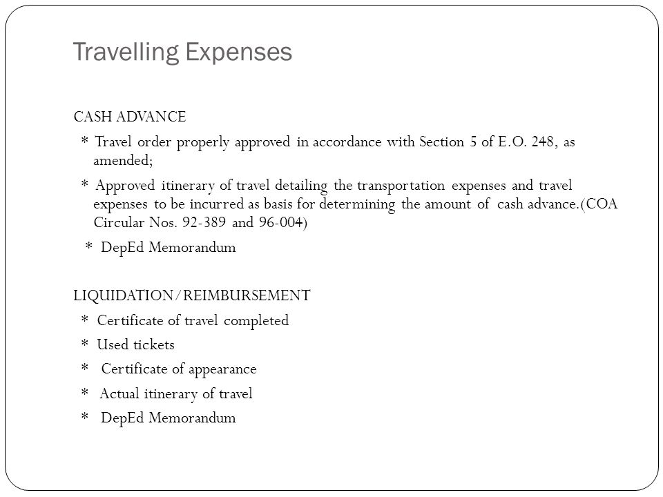 Travelling Expenses CASH ADVANCE * Travel order properly approved in accordance with Section 5 of E.O.