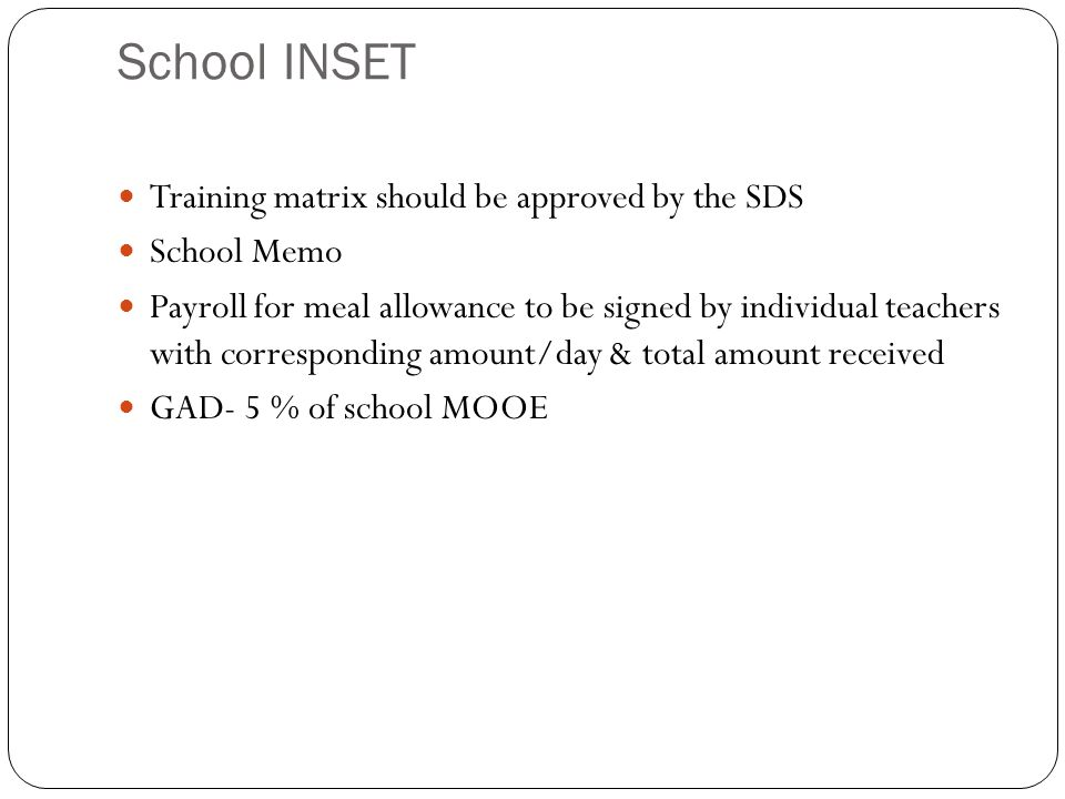 School INSET Training matrix should be approved by the SDS School Memo Payroll for meal allowance to be signed by individual teachers with corresponding amount/day & total amount received GAD- 5 % of school MOOE