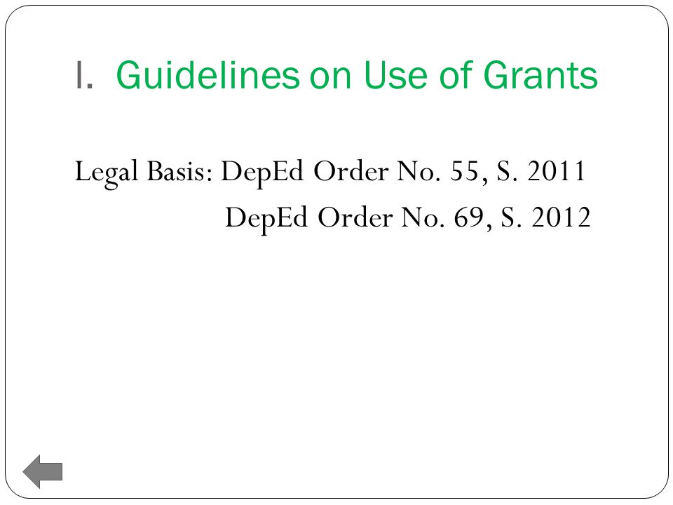 I. Guidelines on Use of Grants Legal Basis: DepEd Order No. 55, S. 2011 DepEd Order No. 69, S. 2012