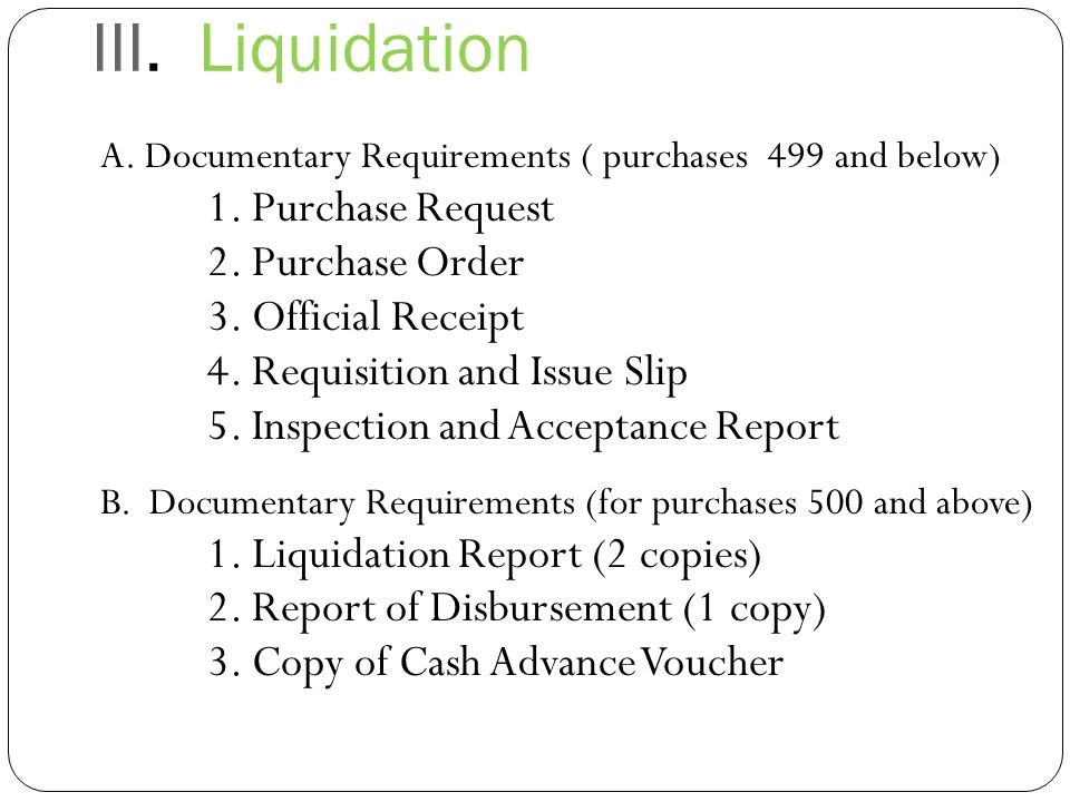 III.Liquidation A. Documentary Requirements ( purchases 499 and below) 1.