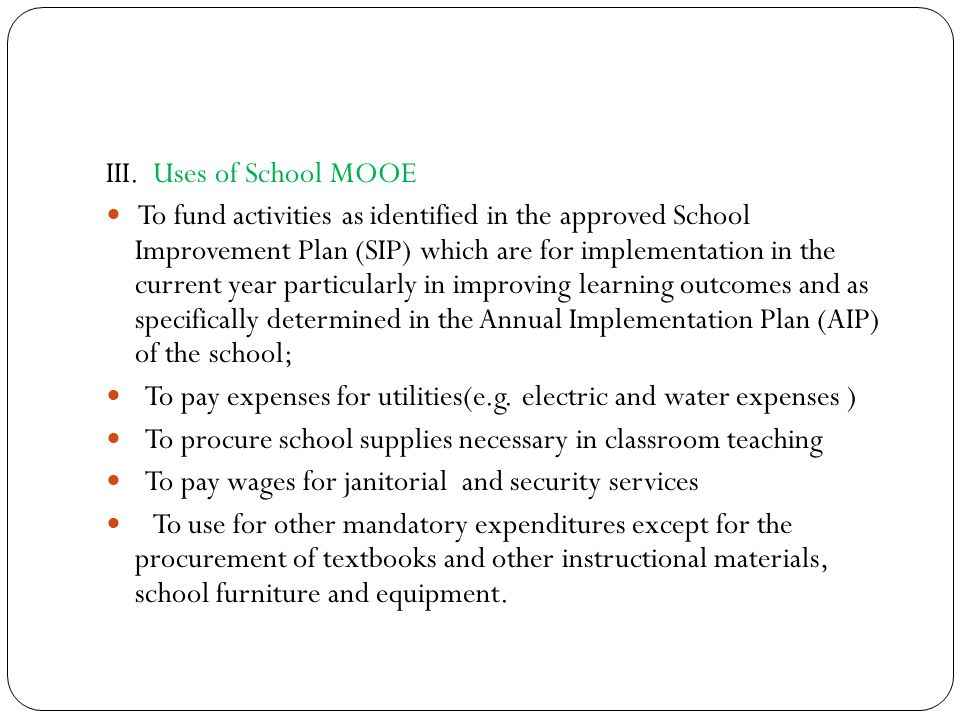III. Uses of School MOOE To fund activities as identified in the approved School Improvement Plan (SIP) which are for implementation in the current ye