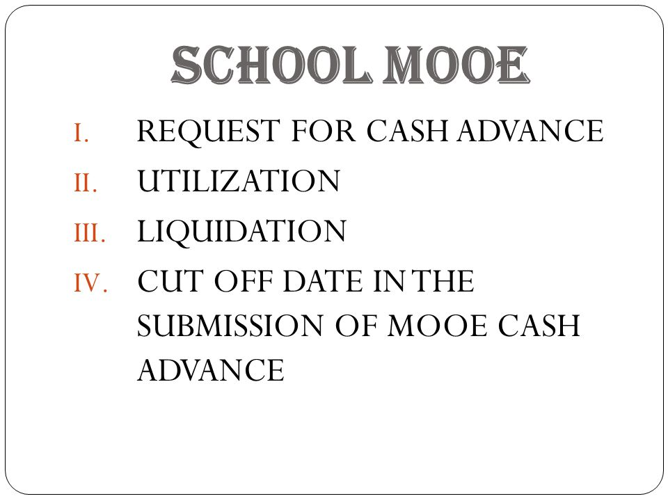 SCHOOL MOOE I. REQUEST FOR CASH ADVANCE II. UTILIZATION III. LIQUIDATION IV. CUT OFF DATE IN THE SUBMISSION OF MOOE CASH ADVANCE