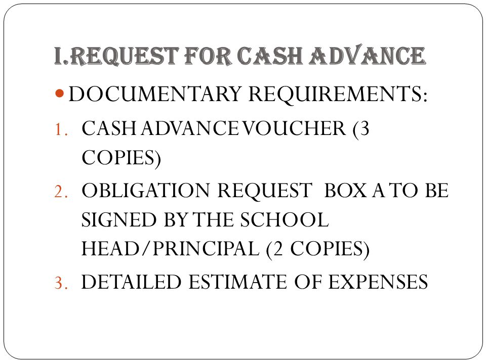 I.REQUEST FOR CASH ADVANCE DOCUMENTARY REQUIREMENTS: 1. CASH ADVANCE VOUCHER (3 COPIES) 2. OBLIGATION REQUEST BOX A TO BE SIGNED BY THE SCHOOL HEAD/PR