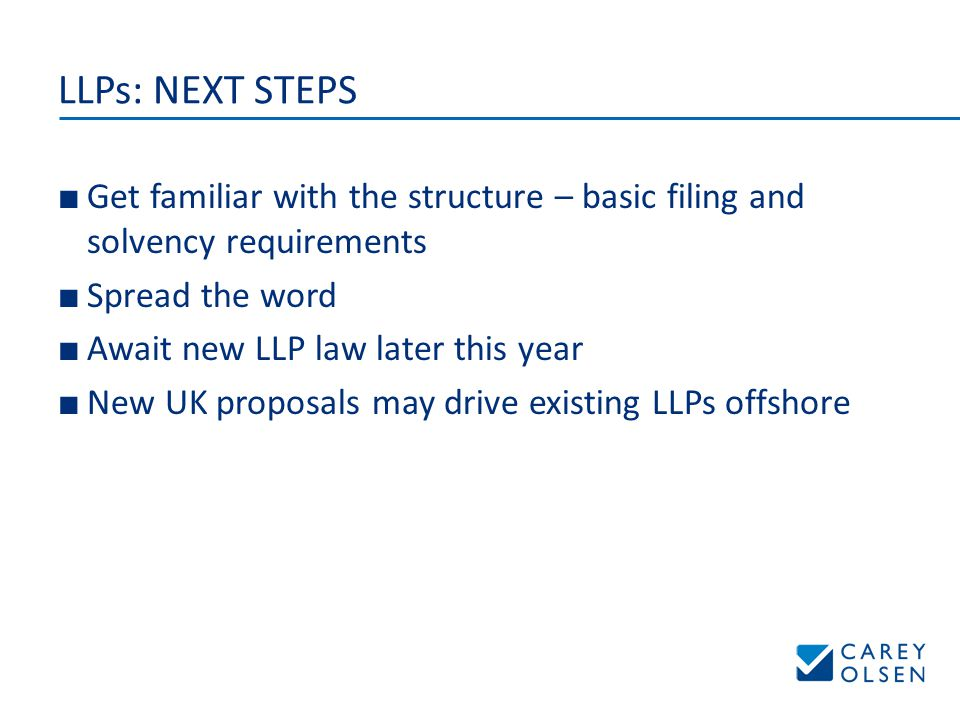 LLPs: NEXT STEPS ■ Get familiar with the structure – basic filing and solvency requirements ■ Spread the word ■ Await new LLP law later this year ■ New UK proposals may drive existing LLPs offshore