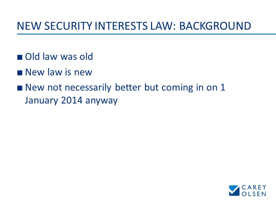 NEW SECURITY INTERESTS LAW: BACKGROUND ■ Old law was old ■ New law is new ■ New not necessarily better but coming in on 1 January 2014 anyway