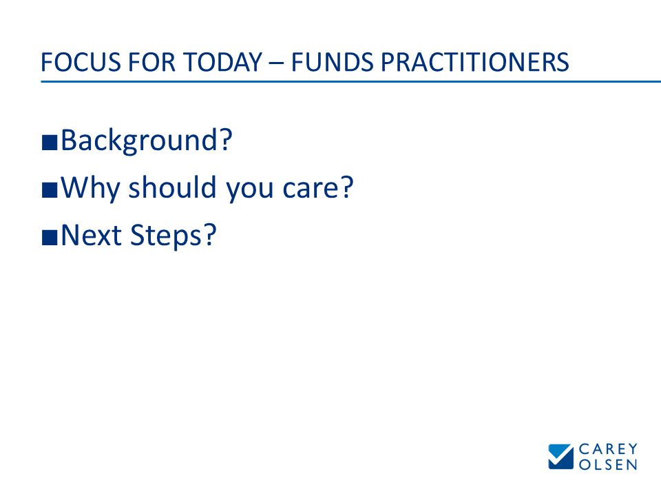 FOCUS FOR TODAY – FUNDS PRACTITIONERS ■ Background ■ Why should you care ■ Next Steps
