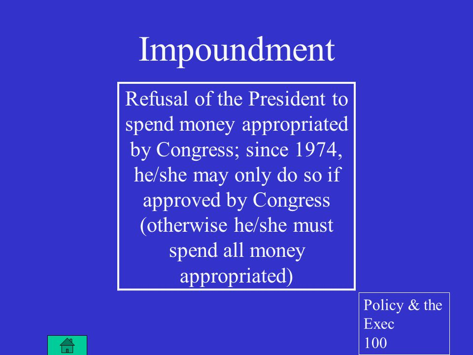 Impoundment Refusal of the President to spend money appropriated by Congress; since 1974, he/she may only do so if approved by Congress (otherwise he/she must spend all money appropriated) Policy & the Exec 100