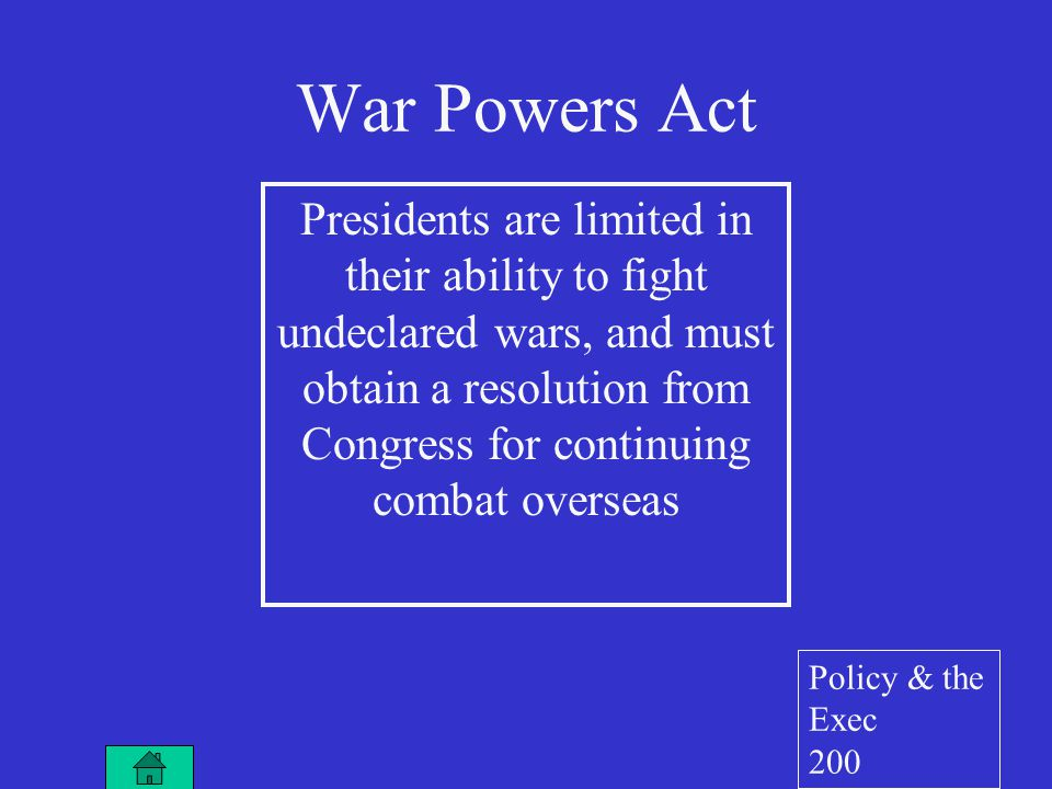 War Powers Act Presidents are limited in their ability to fight undeclared wars, and must obtain a resolution from Congress for continuing combat overseas Policy & the Exec 200