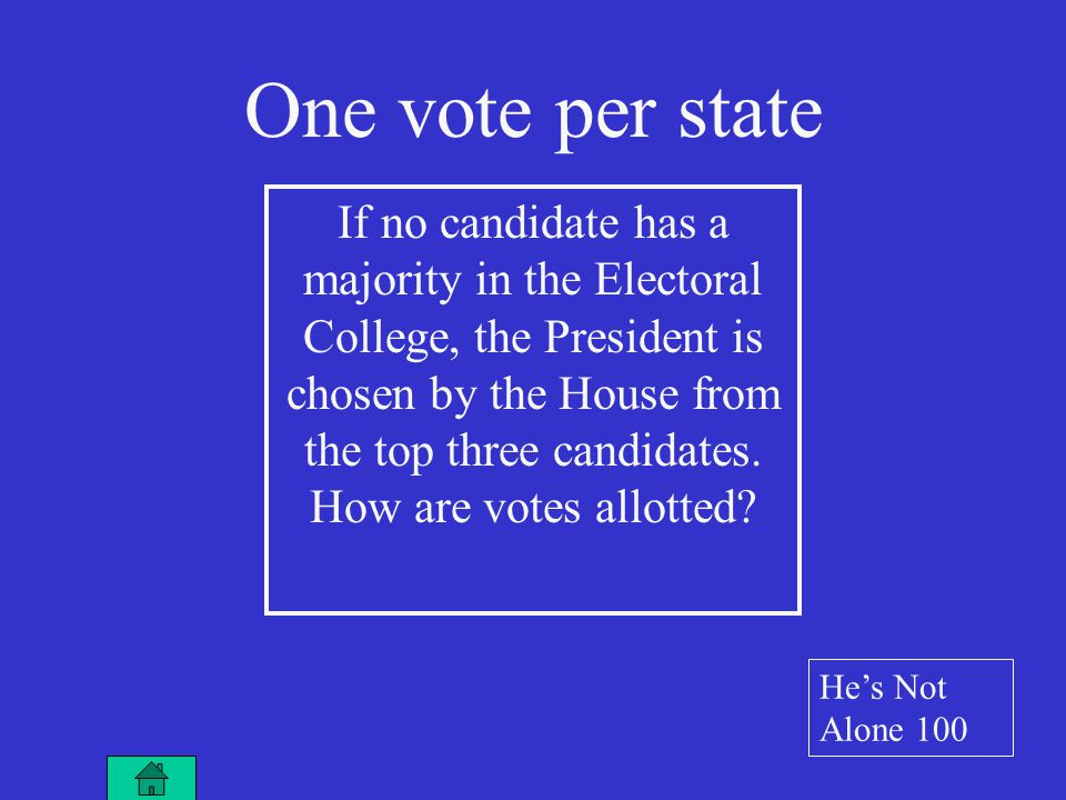 One vote per state If no candidate has a majority in the Electoral College, the President is chosen by the House from the top three candidates.