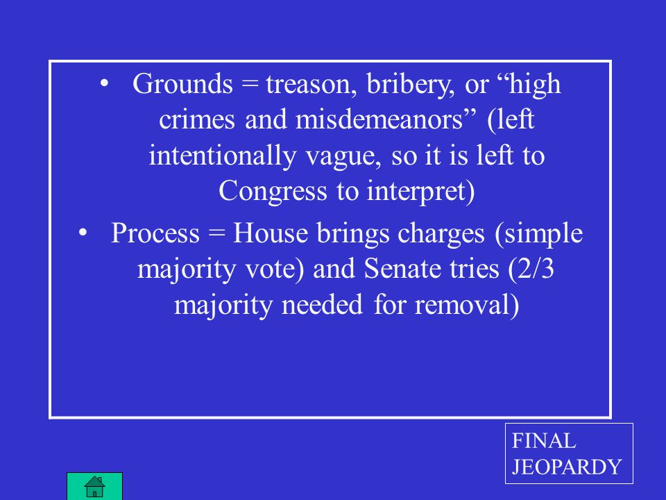 Grounds = treason, bribery, or high crimes and misdemeanors (left intentionally vague, so it is left to Congress to interpret) Process = House brings charges (simple majority vote) and Senate tries (2/3 majority needed for removal) FINAL JEOPARDY
