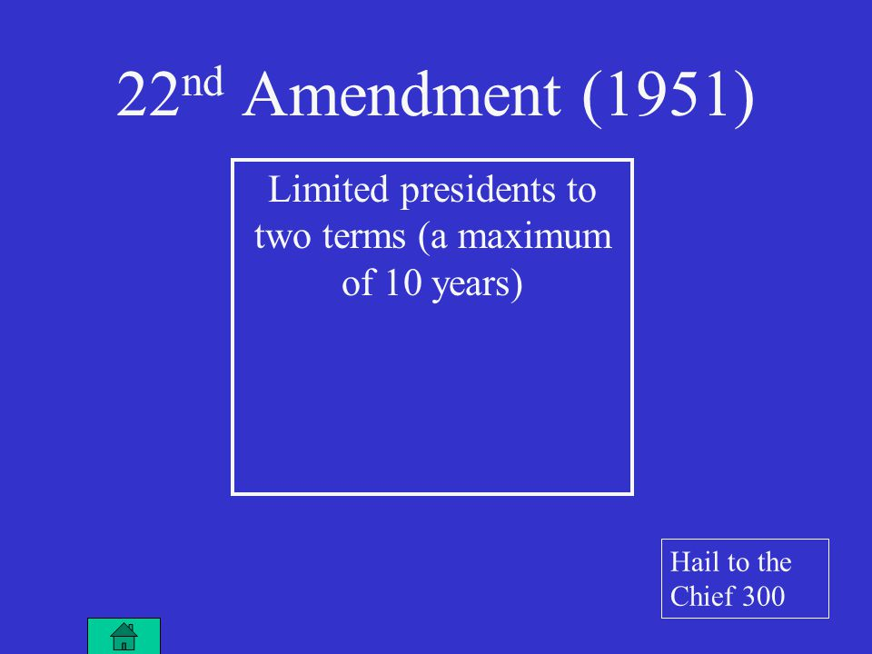 Limited presidents to two terms (a maximum of 10 years) 22 nd Amendment (1951) Hail to the Chief 300