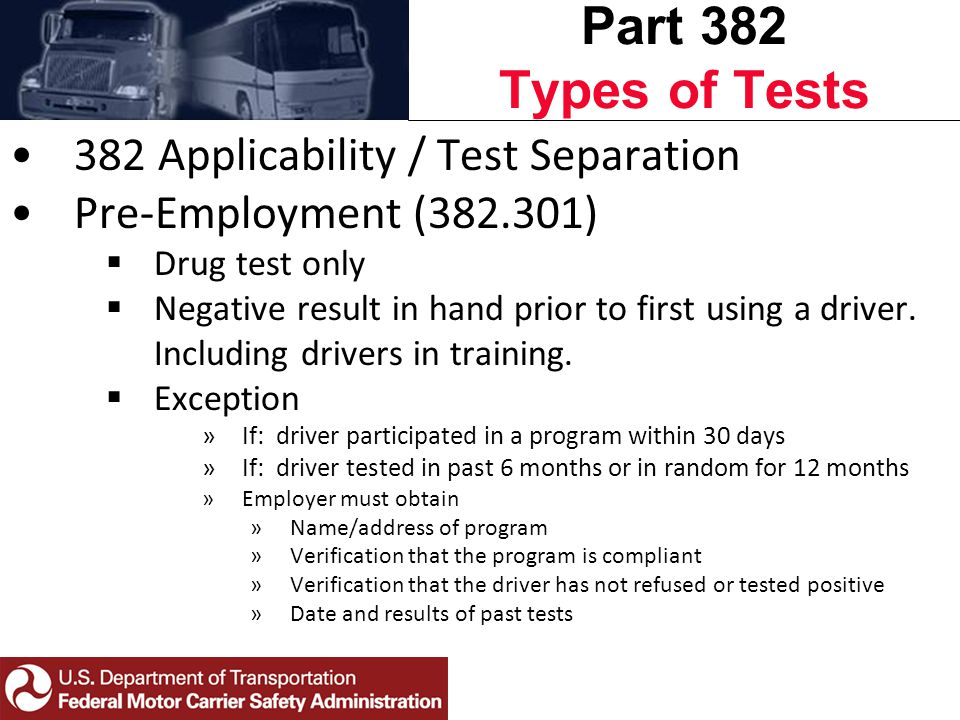 Part 382 Types of Tests 382 Applicability / Test Separation Pre-Employment (382.301)  Drug test only  Negative result in hand prior to first using a driver.