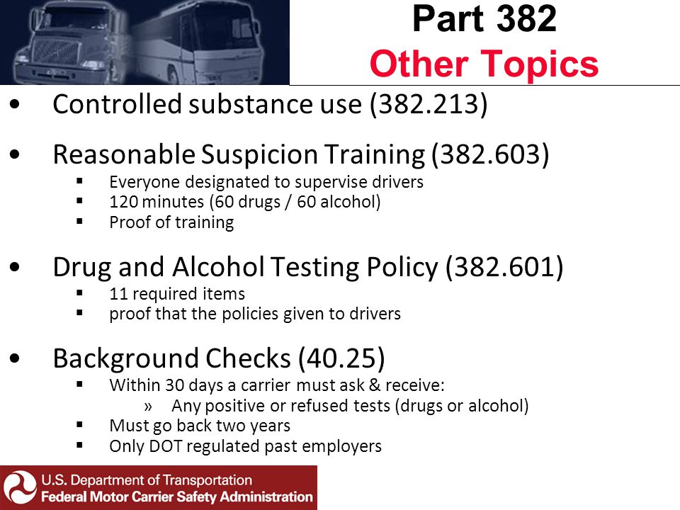 Controlled substance use (382.213) Reasonable Suspicion Training (382.603)  Everyone designated to supervise drivers  120 minutes (60 drugs / 60 alcohol)  Proof of training Drug and Alcohol Testing Policy (382.601)  11 required items  proof that the policies given to drivers Background Checks (40.25)  Within 30 days a carrier must ask & receive: »Any positive or refused tests (drugs or alcohol)  Must go back two years  Only DOT regulated past employers Part 382 Other Topics