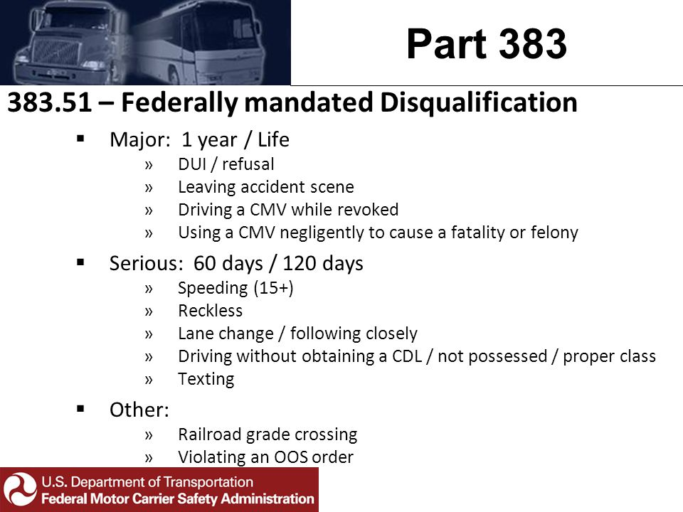 Part 383 383.51 – Federally mandated Disqualification  Major: 1 year / Life »DUI / refusal »Leaving accident scene »Driving a CMV while revoked »Using a CMV negligently to cause a fatality or felony  Serious: 60 days / 120 days »Speeding (15+) »Reckless »Lane change / following closely »Driving without obtaining a CDL / not possessed / proper class »Texting  Other: »Railroad grade crossing »Violating an OOS order