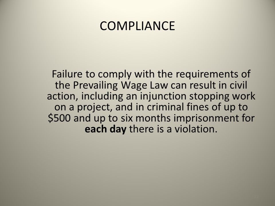 22 COMPLIANCE Failure to comply with the requirements of the Prevailing Wage Law can result in civil action, including an injunction stopping work on a project, and in criminal fines of up to $500 and up to six months imprisonment for each day there is a violation.