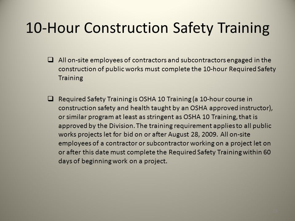 10-Hour Construction Safety Training  All on-site employees of contractors and subcontractors engaged in the construction of public works must complete the 10-hour Required Safety Training  Required Safety Training is OSHA 10 Training (a 10-hour course in construction safety and health taught by an OSHA approved instructor), or similar program at least as stringent as OSHA 10 Training, that is approved by the Division.