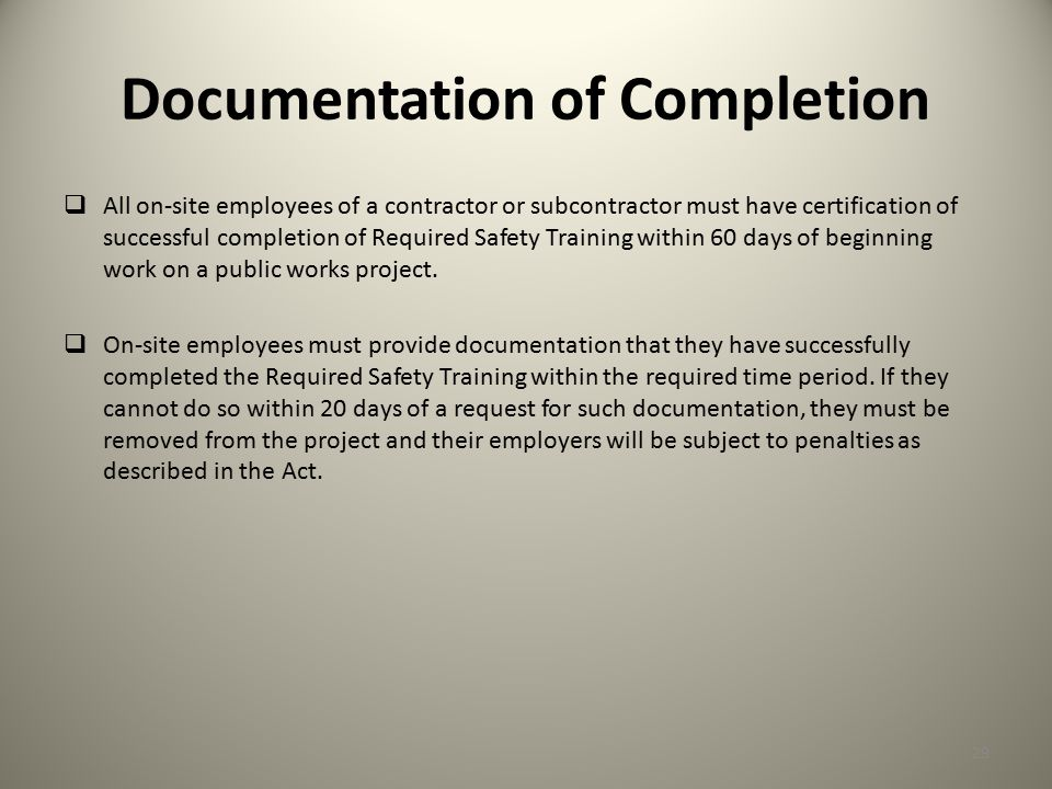Documentation of Completion  All on-site employees of a contractor or subcontractor must have certification of successful completion of Required Safety Training within 60 days of beginning work on a public works project.