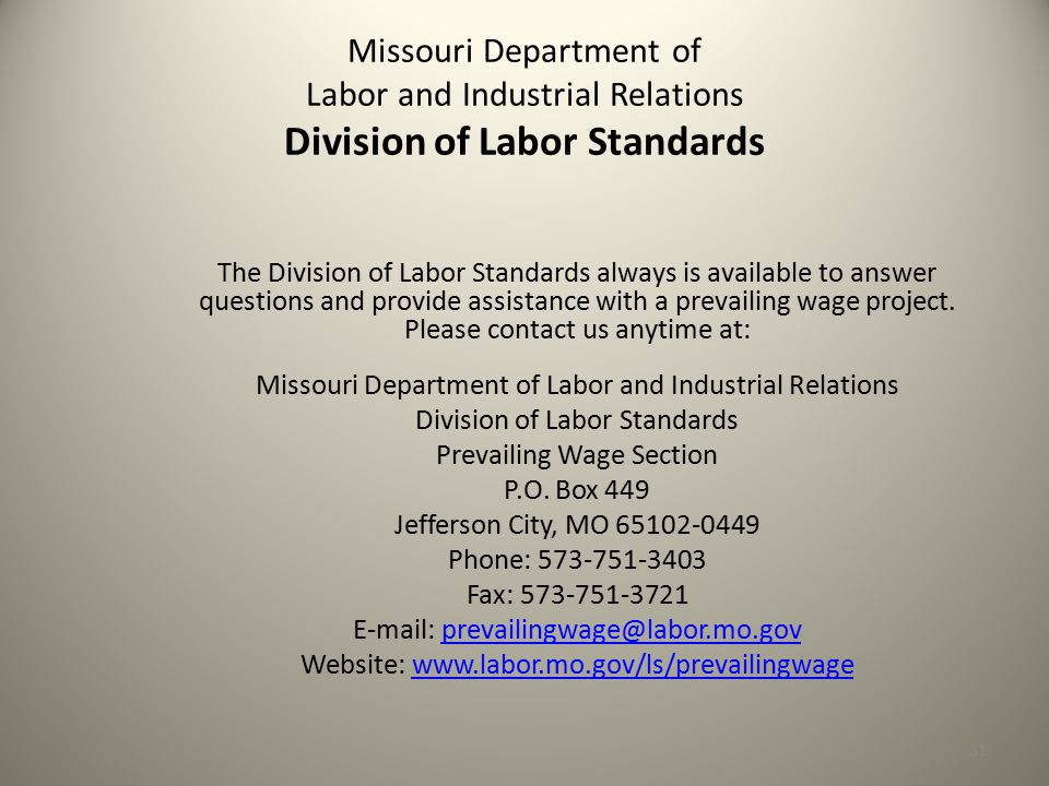 31 Missouri Department of Labor and Industrial Relations Division of Labor Standards The Division of Labor Standards always is available to answer questions and provide assistance with a prevailing wage project.