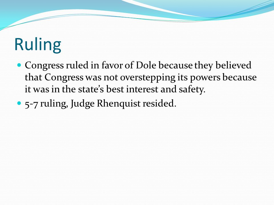 Ruling Congress ruled in favor of Dole because they believed that Congress was not overstepping its powers because it was in the state's best interest
