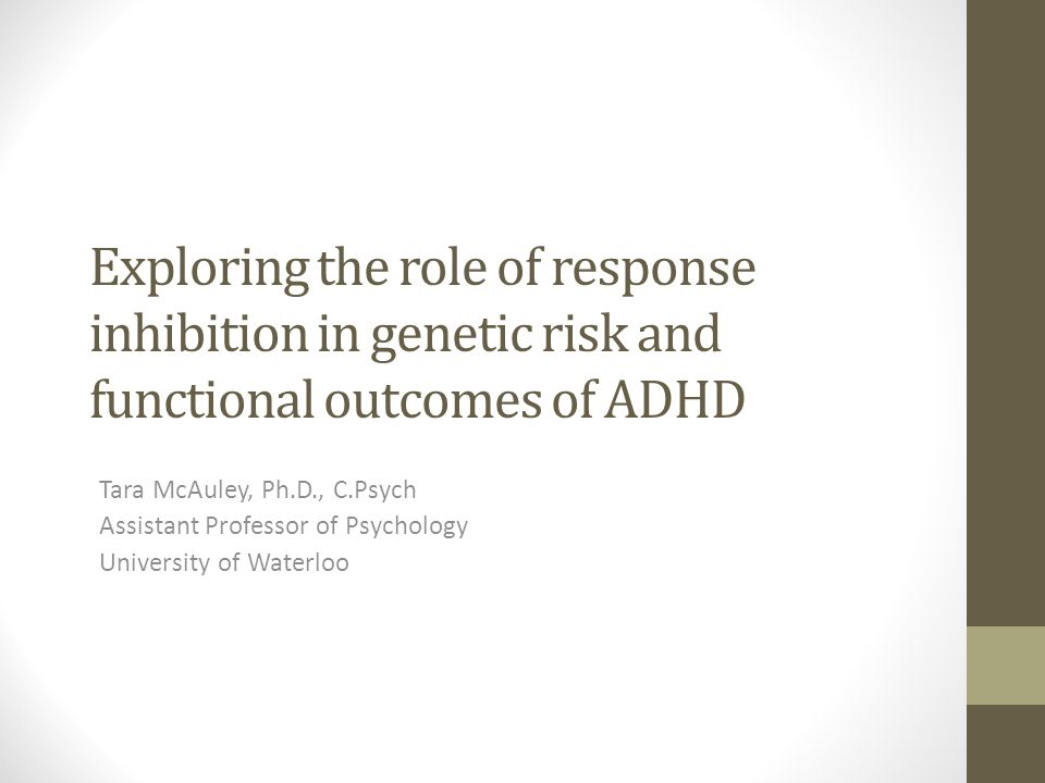 Exploring the role of response inhibition in genetic risk and functional outcomes of ADHD Tara McAuley, Ph.D., C.Psych Assistant Professor of Psychology University of Waterloo
