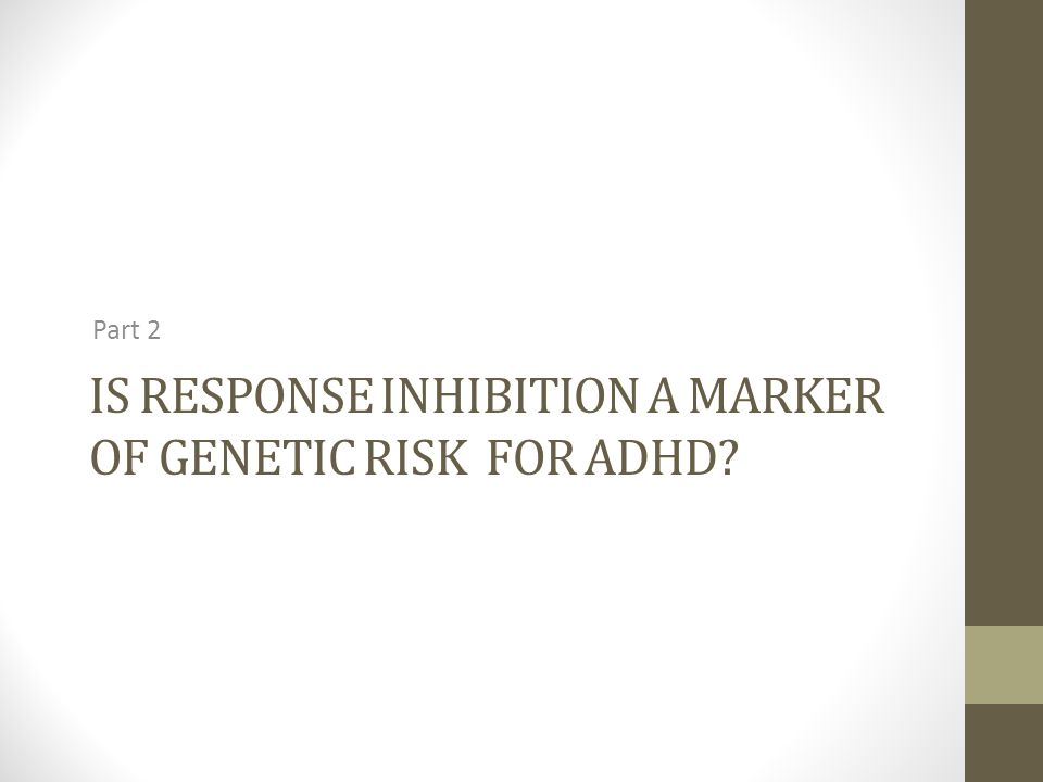 IS RESPONSE INHIBITION A MARKER OF GENETIC RISK FOR ADHD Part 2