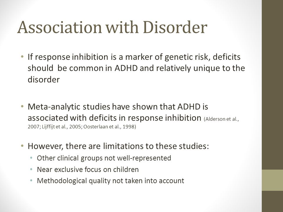 Association with Disorder If response inhibition is a marker of genetic risk, deficits should be common in ADHD and relatively unique to the disorder Meta-analytic studies have shown that ADHD is associated with deficits in response inhibition (Alderson et al., 2007; Lijffijt et al., 2005; Oosterlaan et al., 1998) However, there are limitations to these studies: Other clinical groups not well-represented Near exclusive focus on children Methodological quality not taken into account