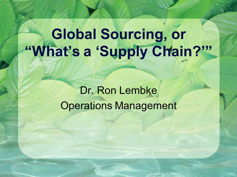 "Global Sourcing, or ""What's a 'Supply Chain?'"" Dr. Ron Lembke Operations Management"