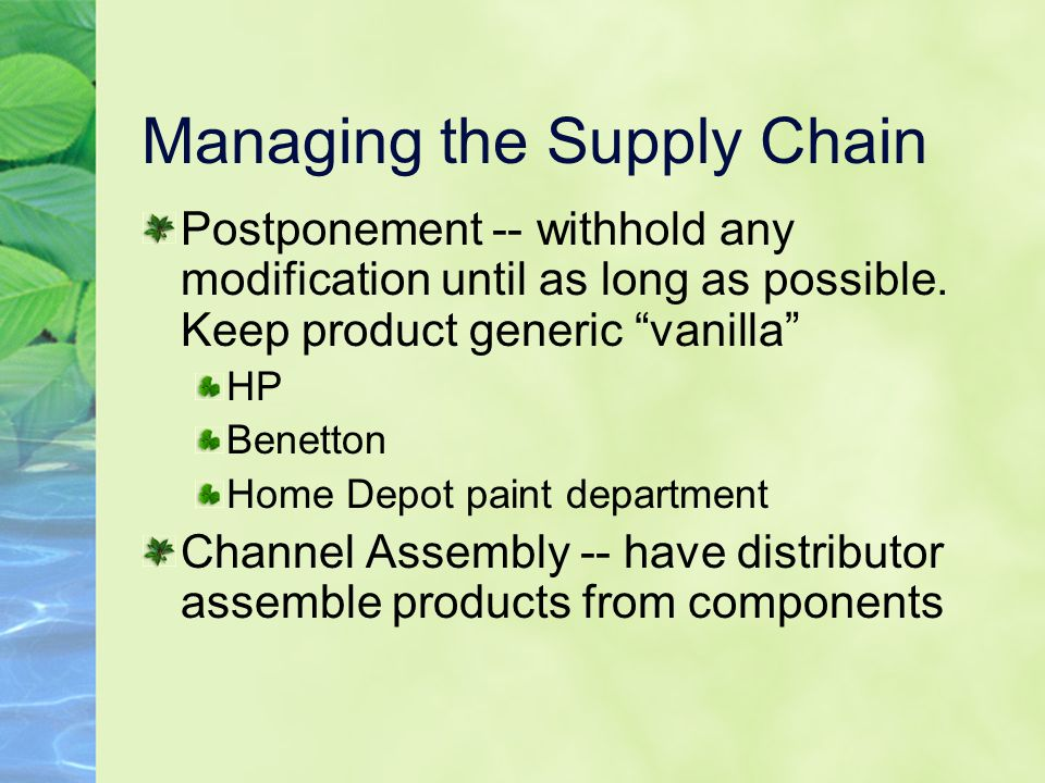 "Managing the Supply Chain Postponement -- withhold any modification until as long as possible. Keep product generic ""vanilla"" HP Benetton Home Depot p"