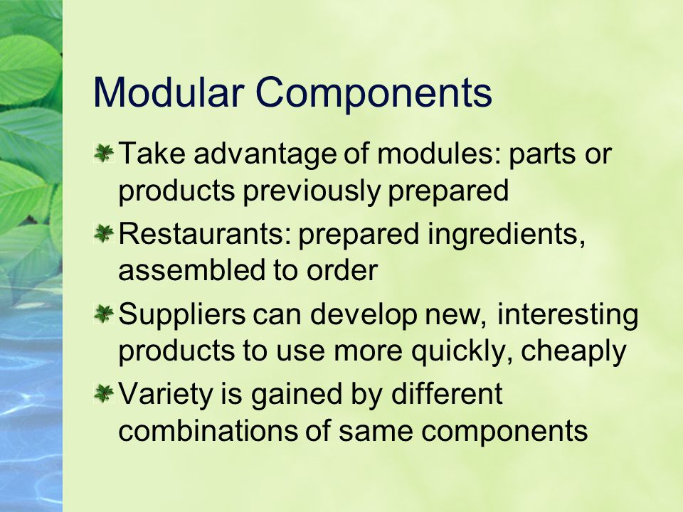 Modular Components Take advantage of modules: parts or products previously prepared Restaurants: prepared ingredients, assembled to order Suppliers ca