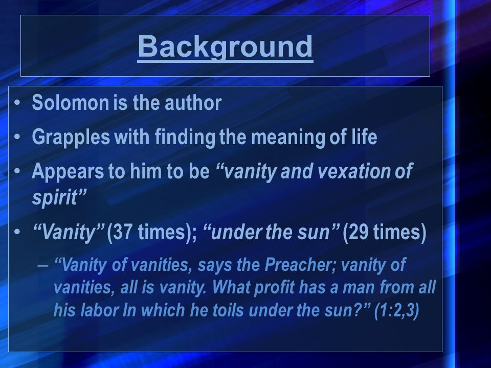 """Background Solomon is the author Grapples with finding the meaning of life Appears to him to be """"vanity and vexation of spirit"""" """"Vanity"""" (37 times); """""""