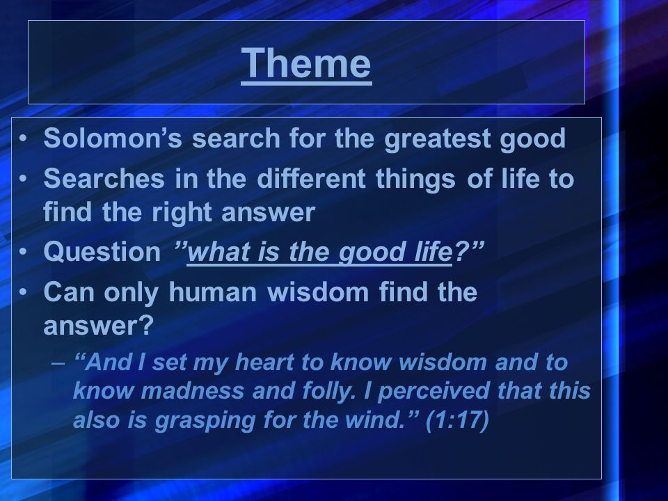 """Theme Solomon's search for the greatest good Searches in the different things of life to find the right answer Question ''what is the good life?"""" Can"""