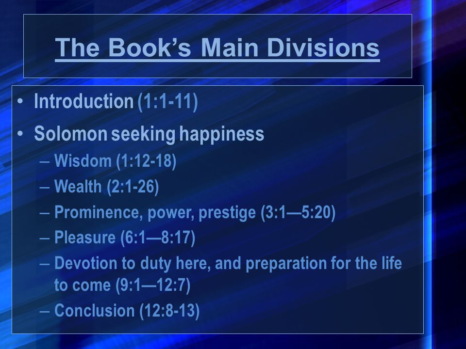 The Book's Main Divisions Introduction (1:1-11) Solomon seeking happiness – Wisdom (1:12-18) – Wealth (2:1-26) – Prominence, power, prestige (3:1—5:20
