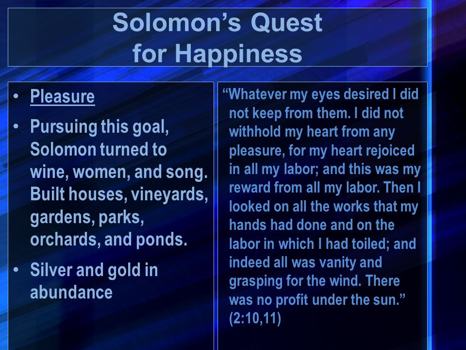 Pleasure Pursuing this goal, Solomon turned to wine, women, and song. Built houses, vineyards, gardens, parks, orchards, and ponds. Silver and gold in