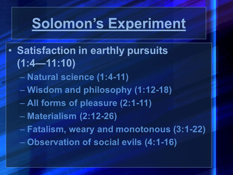Solomon's Experiment Satisfaction in earthly pursuits (1:4—11:10) –Natural science (1:4-11) –Wisdom and philosophy (1:12-18) –All forms of pleasure (2