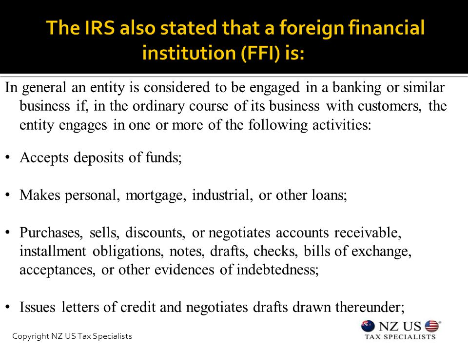 In general an entity is considered to be engaged in a banking or similar business if, in the ordinary course of its business with customers, the entity engages in one or more of the following activities: Accepts deposits of funds; Makes personal, mortgage, industrial, or other loans; Purchases, sells, discounts, or negotiates accounts receivable, installment obligations, notes, drafts, checks, bills of exchange, acceptances, or other evidences of indebtedness; Issues letters of credit and negotiates drafts drawn thereunder; Copyright NZ US Tax Specialists