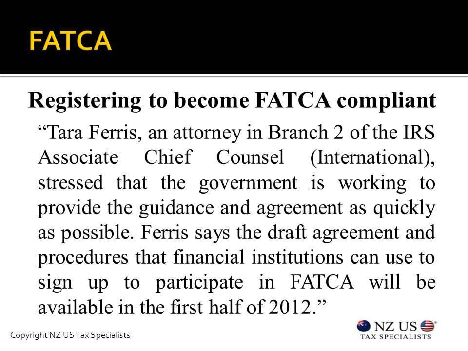 Registering to become FATCA compliant Tara Ferris, an attorney in Branch 2 of the IRS Associate Chief Counsel (International), stressed that the government is working to provide the guidance and agreement as quickly as possible.