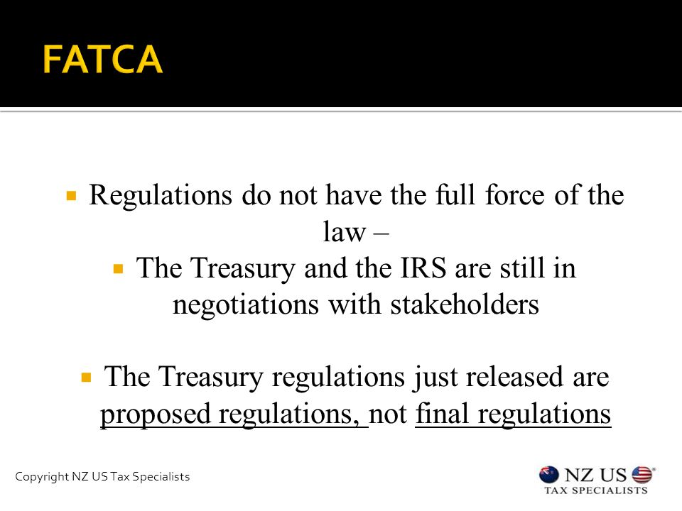  Regulations do not have the full force of the law –  The Treasury and the IRS are still in negotiations with stakeholders  The Treasury regulations just released are proposed regulations, not final regulations Copyright NZ US Tax Specialists