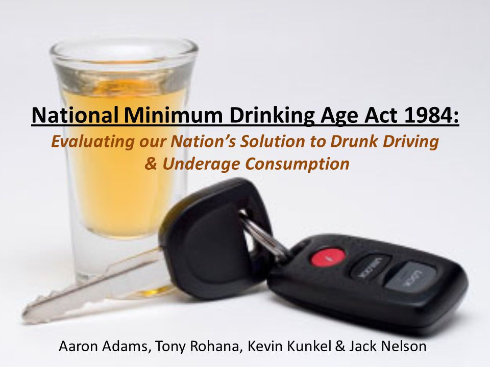 National Minimum Drinking Age Act 1984: Evaluating our Nation's Solution to Drunk Driving & Underage Consumption Aaron Adams, Tony Rohana, Kevin Kunkel & Jack Nelson.