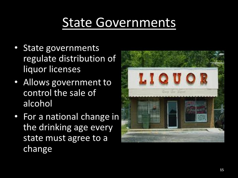 State Governments State governments regulate distribution of liquor licenses Allows government to control the sale of alcohol For a national change in the drinking age every state must agree to a change 15
